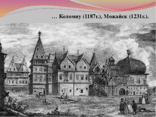 … Коломну (1187г.), Можайск (1231г.).