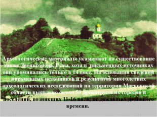 Археологические материалы указывают на существование также Звенигорода, Рузы,