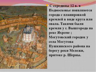 С середины 12 в. в Подмосковье появляются города с планировкой кремлей в виде