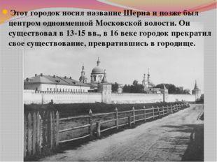 Этот городок носил название Шерна и позже был центром одноименной Московской