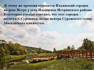 К этому же времени относится Ильинский городок на реке Истре у села Ильинское