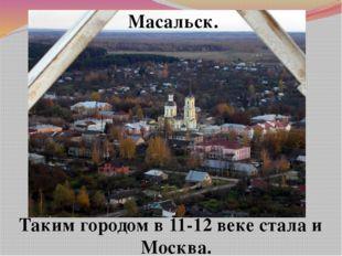 Масальск. Таким городом в 11-12 веке стала и Москва.