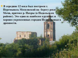 В середине 12 века был построен г. Перемышль Московский на берегу реки Мочи,
