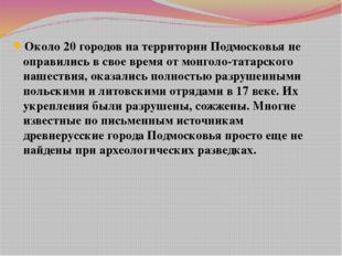 Около 20 городов на территории Подмосковья не оправились в свое время от монг
