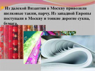 Из далекой Византии в Москву привозили шелковые такни, парчу. Из западной Евр