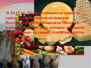 В 14-15 вв. Москва становится одним из самых крупных торговых центров Восточн