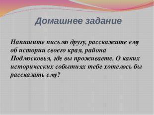 Напишите письмо другу, расскажите ему об истории своего края, района Подмоско