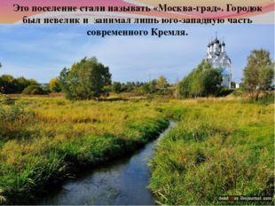 Это поселение стали называть «Москва-град». Городок был невелик и занимал лиш