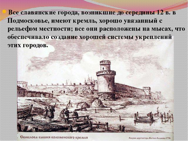 Все славянские города, возникшие до середины 12 в. в Подмосковье, имеют кремл...