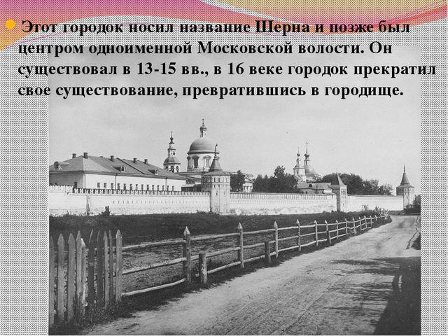 Этот городок носил название Шерна и позже был центром одноименной Московской...