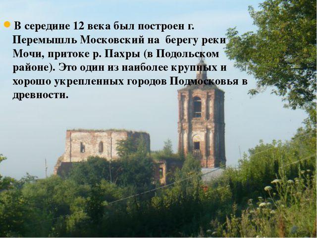 В середине 12 века был построен г. Перемышль Московский на берегу реки Мочи,...