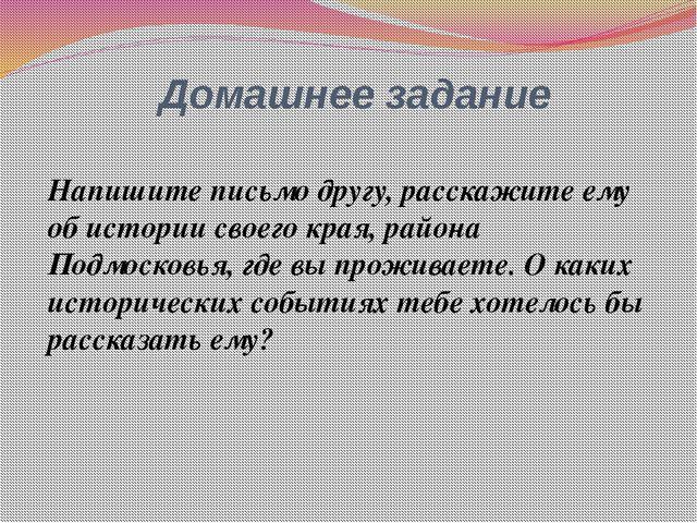 Напишите письмо другу, расскажите ему об истории своего края, района Подмоско...