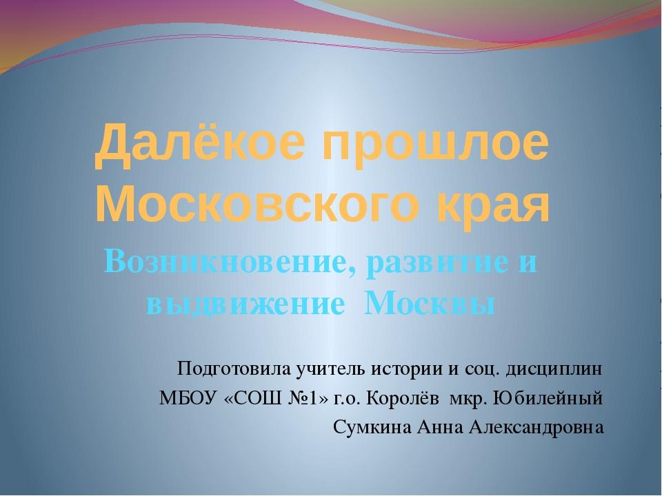 Далёкое прошлое Московского края Возникновение, развитие и выдвижение Москвы...