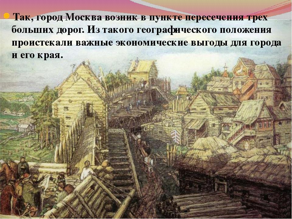 Так, город Москва возник в пункте пересечения трех больших дорог. Из такого г...