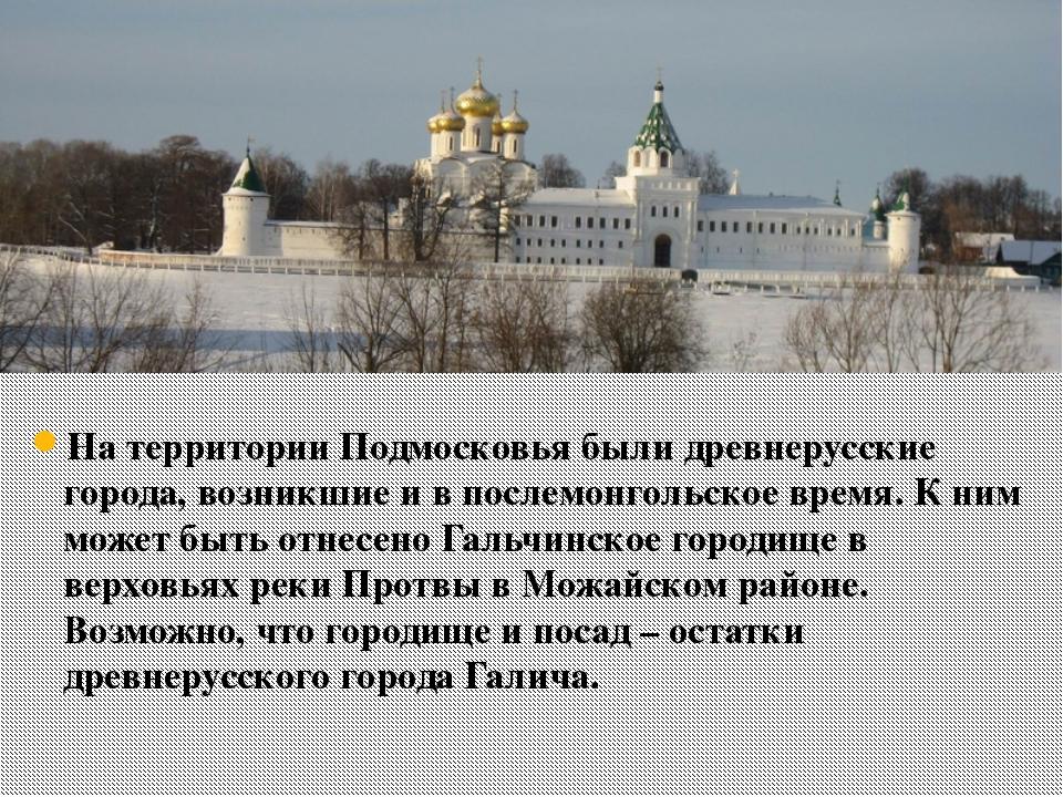 На территории Подмосковья были древнерусские города, возникшие и в послемонго...