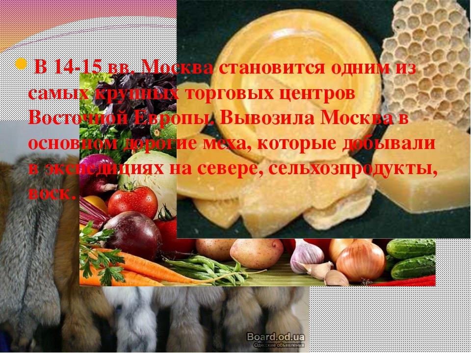 В 14-15 вв. Москва становится одним из самых крупных торговых центров Восточн...