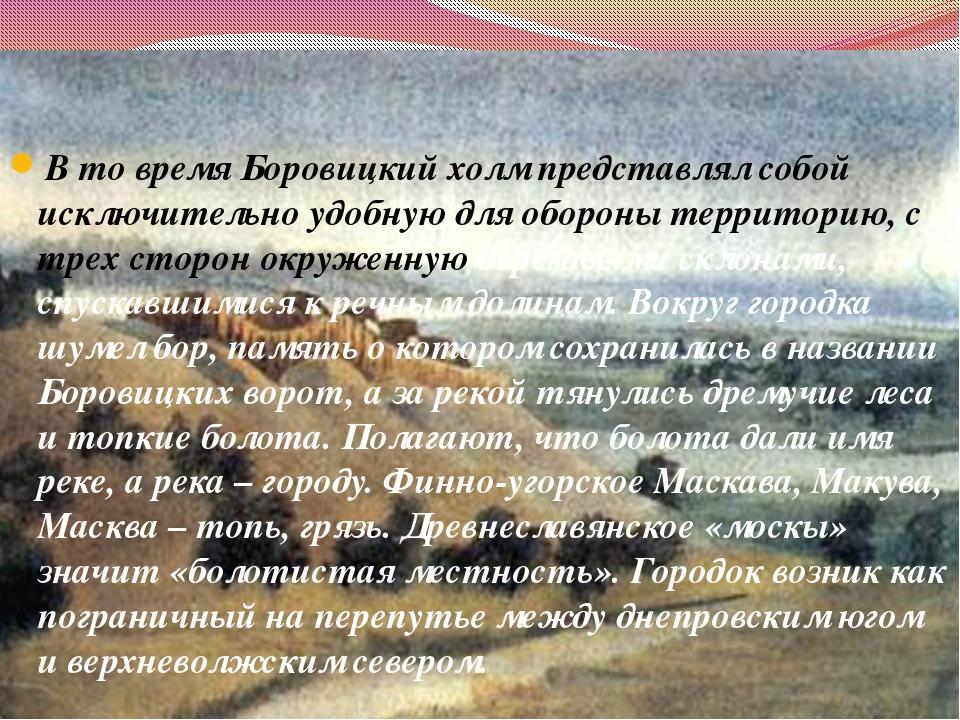 В то время Боровицкий холм представлял собой исключительно удобную для оборон...