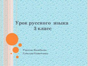 Урок русского языка 3 класс Учитель: Калабаева Гульсум Рахметовна