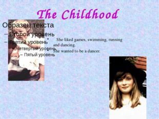 The Childhood She liked games, swimming, running and dancing. She wanted to b