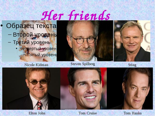Her friends Nicole Kidman Sting Steven Spilberg Elton John Tom Cruise Tom Hanks