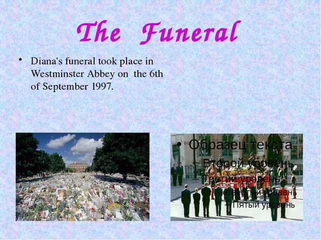 The Funeral Diana's funeral took place in Westminster Abbey on the 6th of Sep...