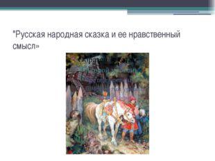 """""""Русская народная сказка и ее нравственный смысл»"""