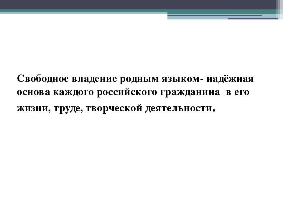 Свободное владение родным языком- надёжная основа каждого российского граждан...