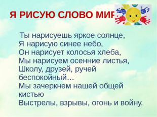 Я РИСУЮ СЛОВО МИР Ты нарисуешь яркое солнце, Я нарисую синее небо, Он нарису