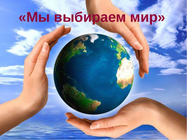 «Мы выбираем мир»