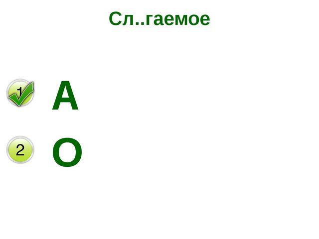 Сл..гаемое А О