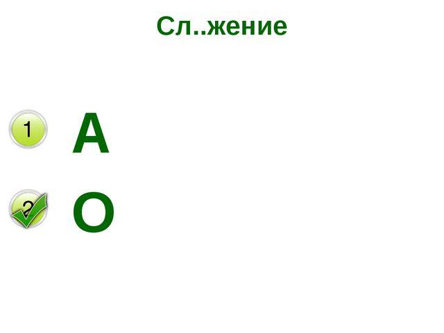 Сл..жение А О