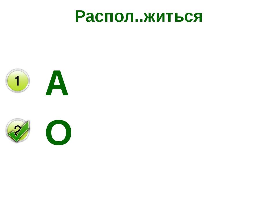 Распол..житься А О