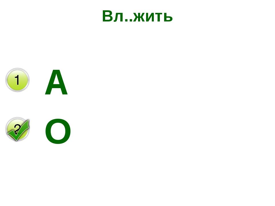 Вл..жить А О