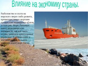 Рыболовство и охота на морского зверя слабо развита, преимущественно морским