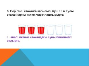 8. Бер генә стаканга кагылып, буш һәм тулы стаканнарны ничек чиратлаштырырга.