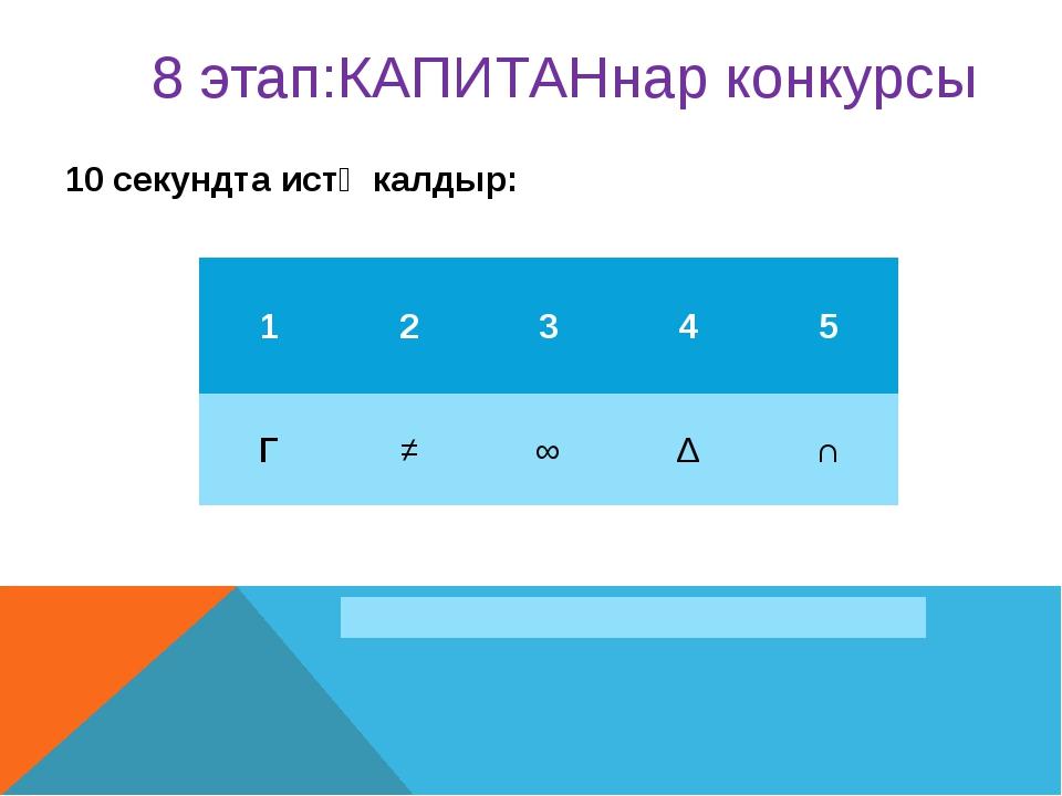 10 секундта истә калдыр: 8 этап:КАПИТАНнар конкурсы 1 2 3 4 5 Г ≠ ∞ ∆ ∩