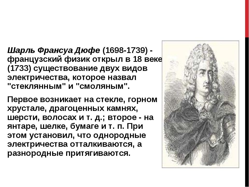 Шарль Франсуа Дюфе (1698-1739) - французский физик открыл в 18 веке (1733) су...