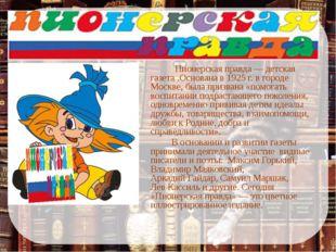 Пионерская правда— детская газета .Основана в 1925 г. в городе Москве, была