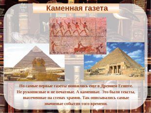 Каменная газета Но самые первые газеты появились еще в Древнем Египте. Не ру