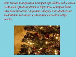 Вот такая интересная история про Новый год. Самый любимый праздник детей и в