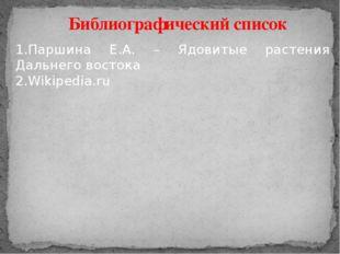 Библиографический список 1.Паршина Е.А. – Ядовитые растения Дальнего востока