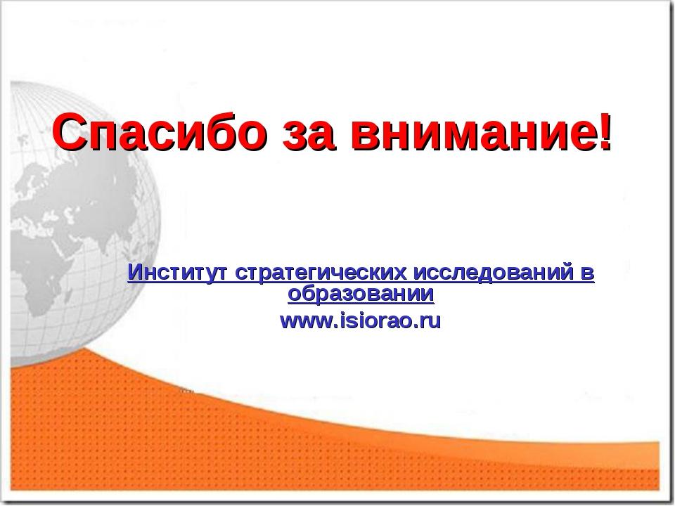 Спасибо за внимание! Институт стратегических исследований в образовании www.i...