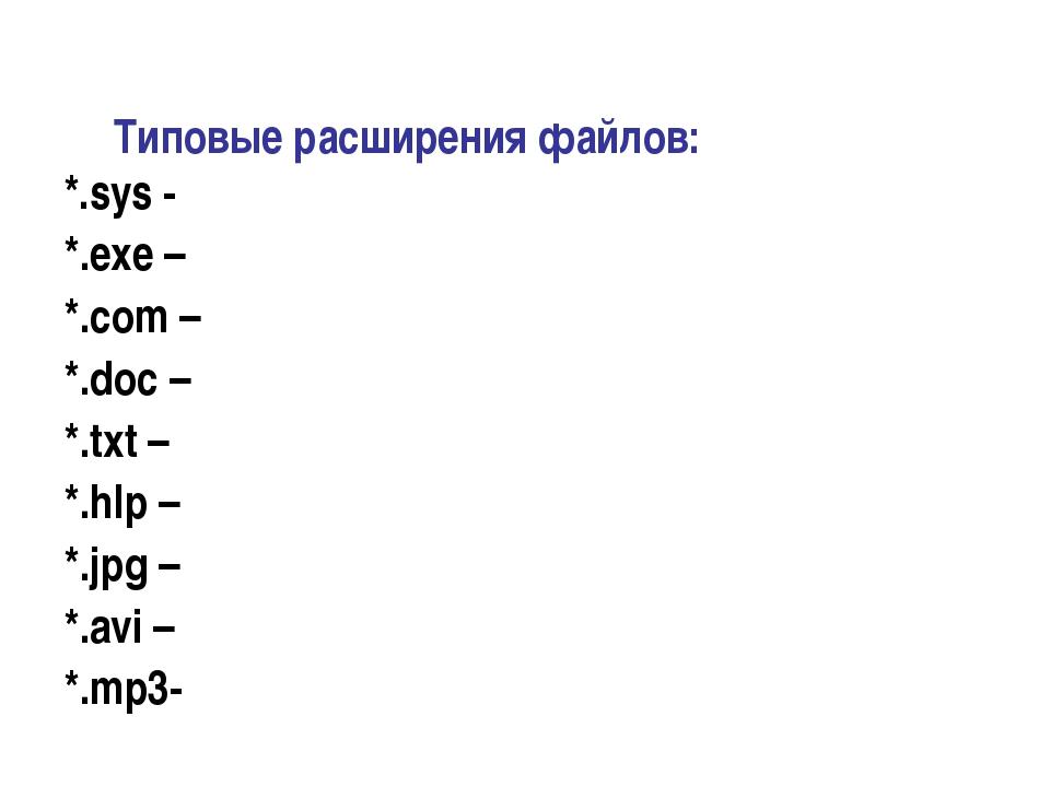 Типовые расширения файлов: *.sys - *.exe – *.com – *.doc – *.txt – *.hlp – *....