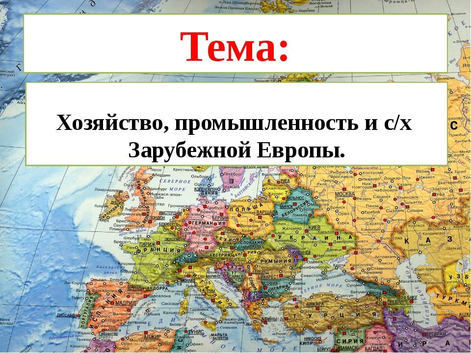 Тема: Хозяйство, промышленность и с/х Зарубежной Европы.