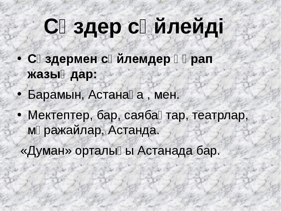 Сөздермен сөйлемдер құрап жазыңдар: Барамын, Астанаға , мен. Мектептер, бар,...