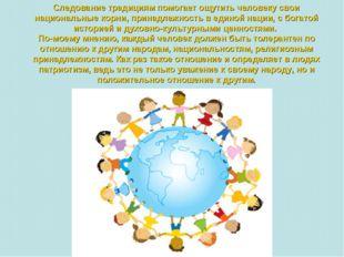 Следование традициям помогает ощутить человеку свои национальные корни, прина