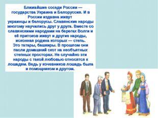 Ближайшие соседи России — государства Украина и Белоруссия. И в России издавн