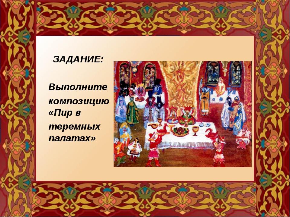 ЗАДАНИЕ: Выполните композицию «Пир в теремных палатах»