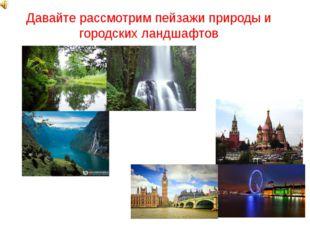 Давайте рассмотрим пейзажи природы и городских ландшафтов