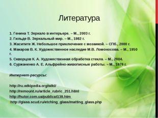 Литература 1. Генина Т. Зеркало в интерьере. – М., 2003 г. 2. Гильде В. Зерка